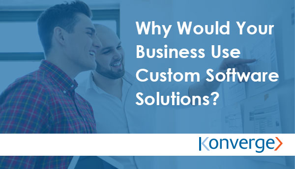Why Would Your Business Use Custom Software Solutions - Konverge